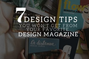 7 DESIGN TIPS YOU WON'T GET FROM YOUR FAVORITE DESIGN MAGAZINE