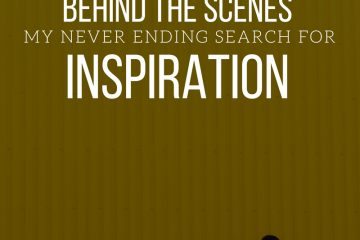 BEHIND THE SCENES MY NEVER-ENDING SEARCH FOR INSPIRATION